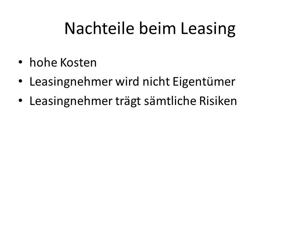 Nachteile beim Leasing hohe Kosten Leasingnehmer wird nicht Eigentümer Leasingnehmer trägt sämtliche Risiken