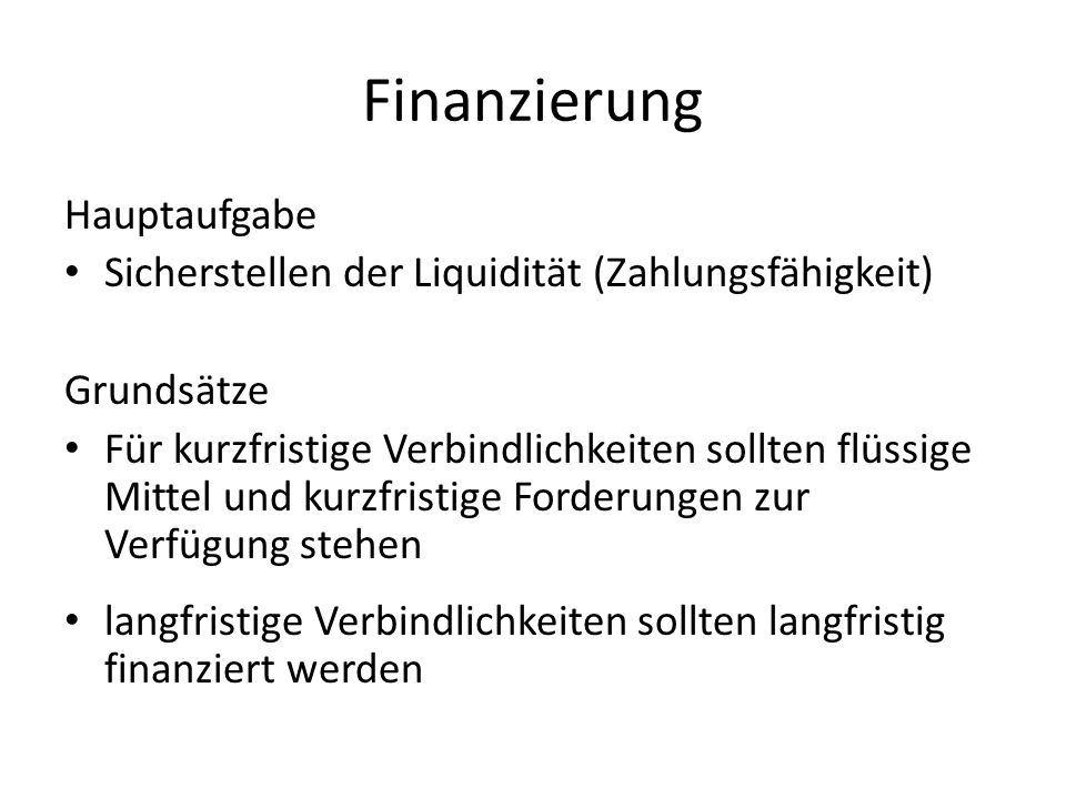 Hauptaufgabe Sicherstellen der Liquidität (Zahlungsfähigkeit) Grundsätze Für kurzfristige Verbindlichkeiten sollten flüssige Mittel und kurzfristige F