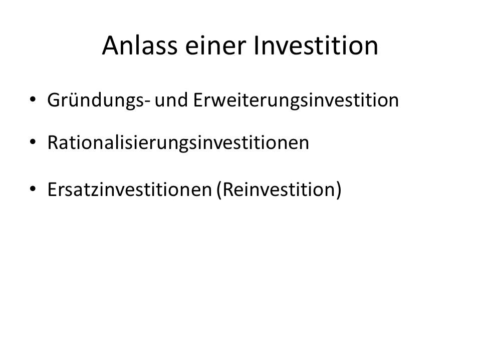 Anlass einer Investition Gründungs- und Erweiterungsinvestition Rationalisierungsinvestitionen Ersatzinvestitionen (Reinvestition)