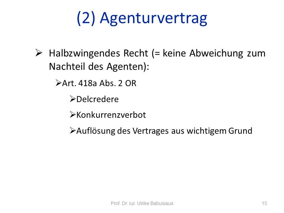 Halbzwingendes Recht (= keine Abweichung zum Nachteil des Agenten): Art. 418a Abs. 2 OR Delcredere Konkurrenzverbot Auflösung des Vertrages aus wichti