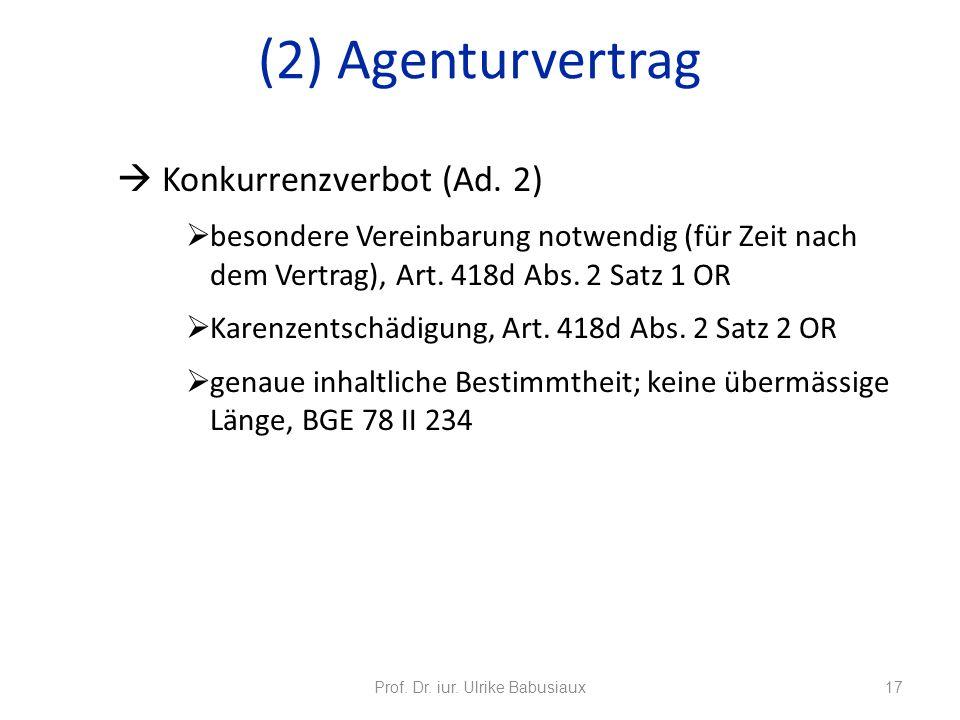 Prof. Dr. iur. Ulrike Babusiaux17 (2) Agenturvertrag Konkurrenzverbot (Ad. 2) besondere Vereinbarung notwendig (für Zeit nach dem Vertrag), Art. 418d
