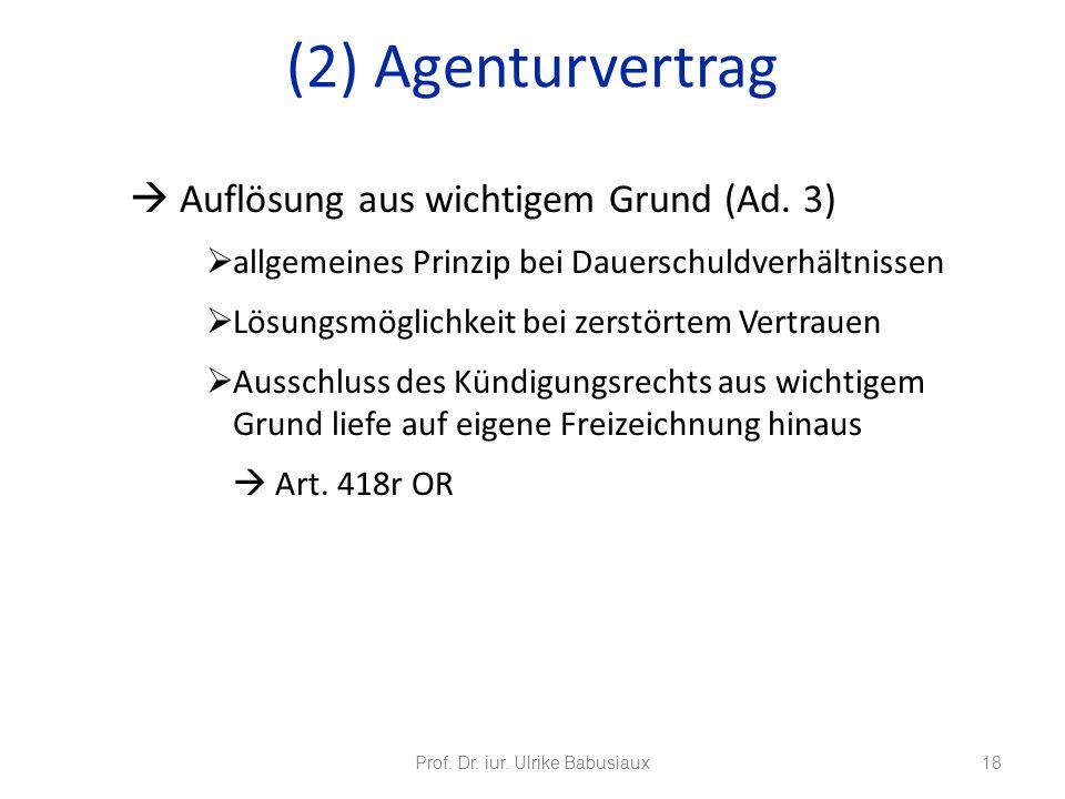 Prof. Dr. iur. Ulrike Babusiaux18 (2) Agenturvertrag Auflösung aus wichtigem Grund (Ad. 3) allgemeines Prinzip bei Dauerschuldverhältnissen Lösungsmög