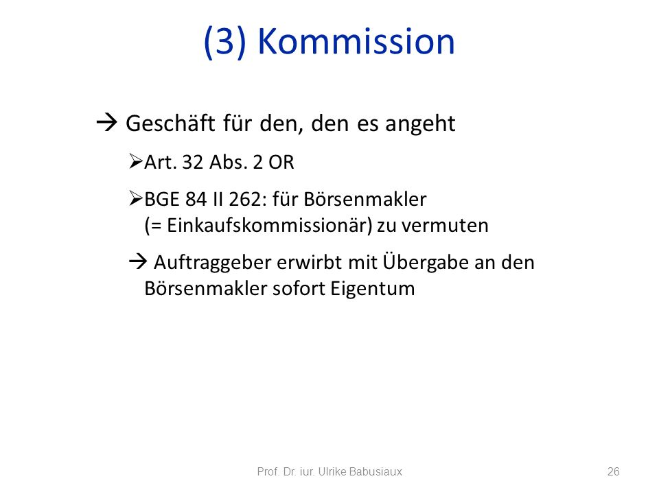 Geschäft für den, den es angeht Art. 32 Abs. 2 OR BGE 84 II 262: für Börsenmakler (= Einkaufskommissionär) zu vermuten Auftraggeber erwirbt mit Überga