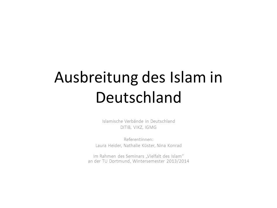 Ausbreitung des Islam in Deutschland Islamische Verbände in Deutschland DITIB, VIKZ, IGMG Referentinnen: Laura Heider, Nathalie Küster, Nina Konrad Im
