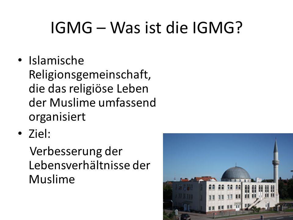 IGMG – Was ist die IGMG? Islamische Religionsgemeinschaft, die das religiöse Leben der Muslime umfassend organisiert Ziel: Verbesserung der Lebensverh