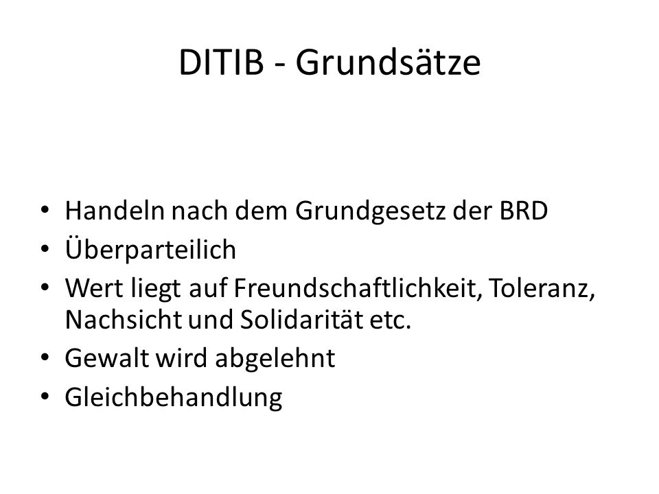 DITIB - Grundsätze Handeln nach dem Grundgesetz der BRD Überparteilich Wert liegt auf Freundschaftlichkeit, Toleranz, Nachsicht und Solidarität etc. G