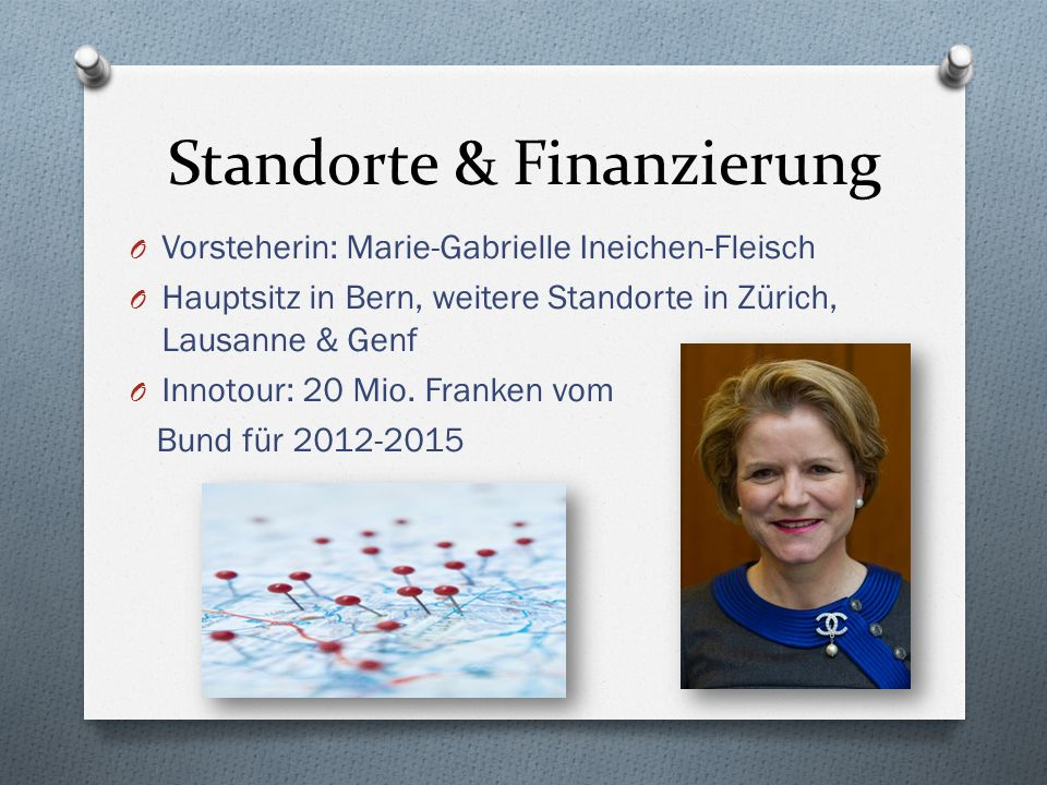 Standorte & Finanzierung O Vorsteherin: Marie-Gabrielle Ineichen-Fleisch O Hauptsitz in Bern, weitere Standorte in Zürich, Lausanne & Genf O Innotour: