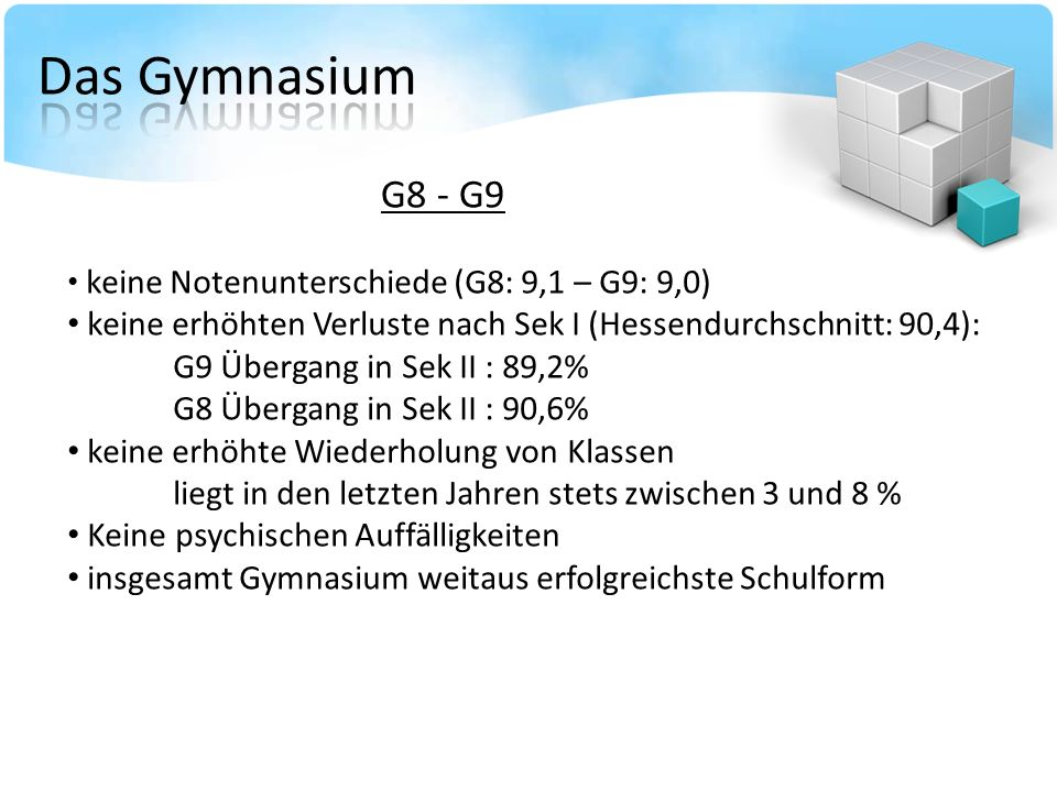 G8 - G9 keine Notenunterschiede (G8: 9,1 – G9: 9,0) keine erhöhten Verluste nach Sek I (Hessendurchschnitt: 90,4): G9 Übergang in Sek II : 89,2% G8 Übergang in Sek II : 90,6% keine erhöhte Wiederholung von Klassen liegt in den letzten Jahren stets zwischen 3 und 8 % Keine psychischen Auffälligkeiten insgesamt Gymnasium weitaus erfolgreichste Schulform