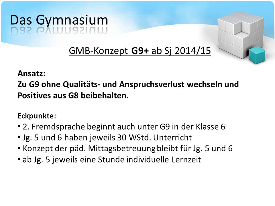 GMB-Konzept G9+ ab Sj 2014/15 Ansatz: Zu G9 ohne Qualitäts- und Anspruchsverlust wechseln und Positives aus G8 beibehalten.