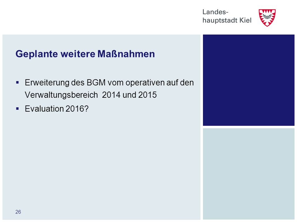 26 Geplante weitere Maßnahmen Erweiterung des BGM vom operativen auf den Verwaltungsbereich 2014 und 2015 Evaluation 2016?