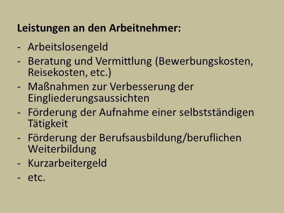 Leistungen an den Arbeitnehmer: -Arbeitslosengeld -Beratung und Vermittlung (Bewerbungskosten, Reisekosten, etc.) -Maßnahmen zur Verbesserung der Eing