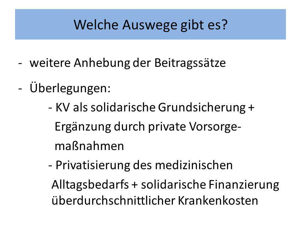 -weitere Anhebung der Beitragssätze -Überlegungen: - KV als solidarische Grundsicherung + Ergänzung durch private Vorsorge- maßnahmen - Privatisierung