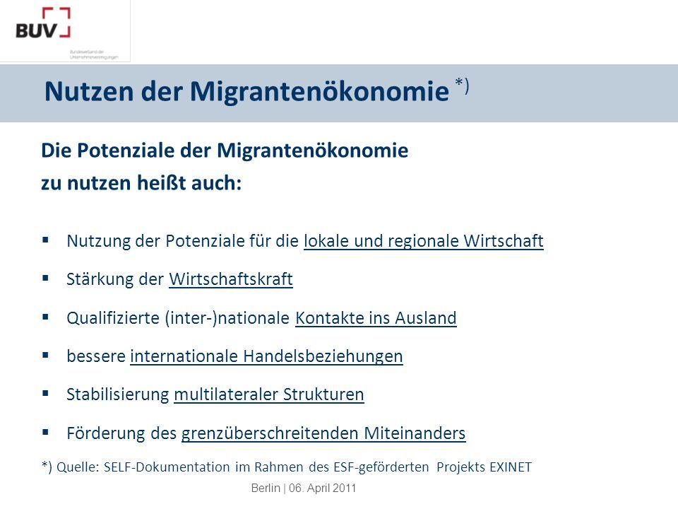 Berlin | 06. April 2011 Nutzen der Migrantenökonomie *) Die Potenziale der Migrantenökonomie zu nutzen heißt auch: Nutzung der Potenziale für die loka
