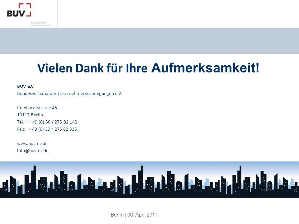 Berlin | 06. April 2011 Vielen Dank für Ihre Aufmerksamkeit! BUV e.V Bundesverband der Unternehmervereinigungen e.V. Reinhardtstrasse 46 10117 Berlin