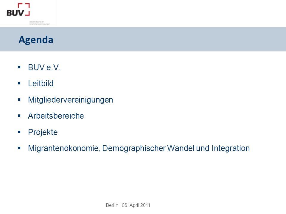Berlin | 06. April 2011 Agenda BUV e.V. Leitbild Mitgliedervereinigungen Arbeitsbereiche Projekte Migrantenökonomie, Demographischer Wandel und Integr