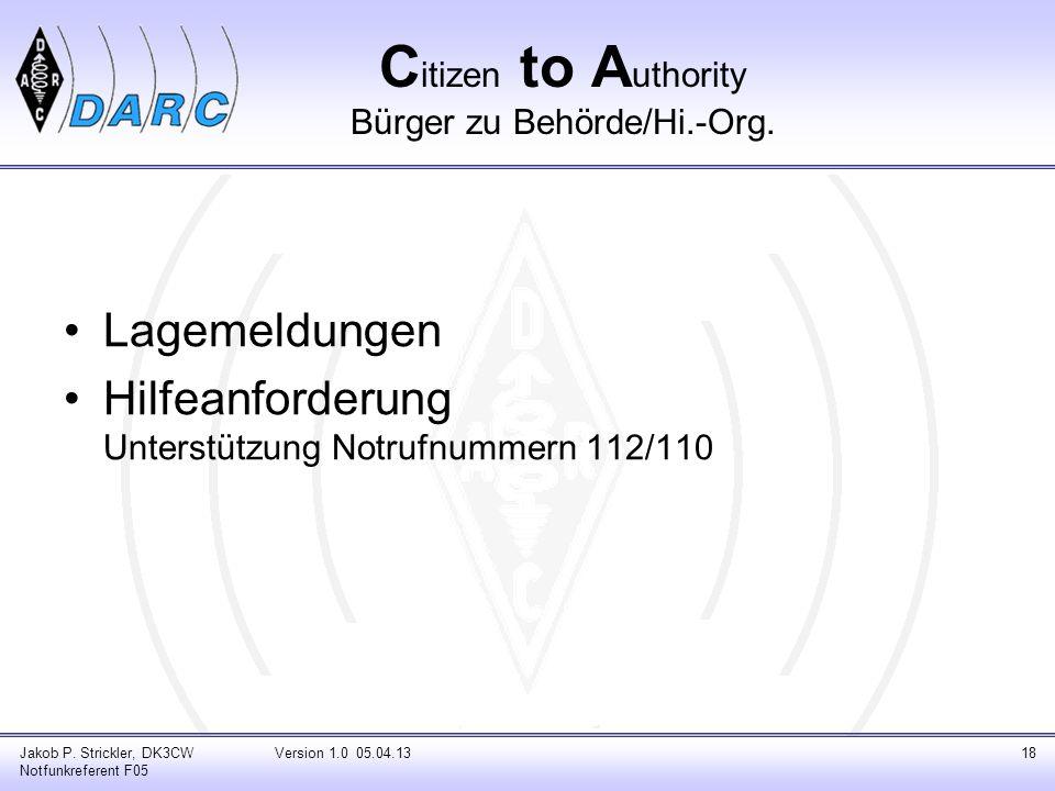 C itizen to A uthority Bürger zu Behörde/Hi.-Org. Lagemeldungen Hilfeanforderung Unterstützung Notrufnummern 112/110 Jakob P. Strickler, DK3CW Notfunk