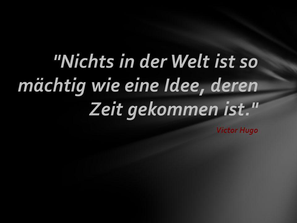 Nichts in der Welt ist so mächtig wie eine Idee, deren Zeit gekommen ist. Victor Hugo
