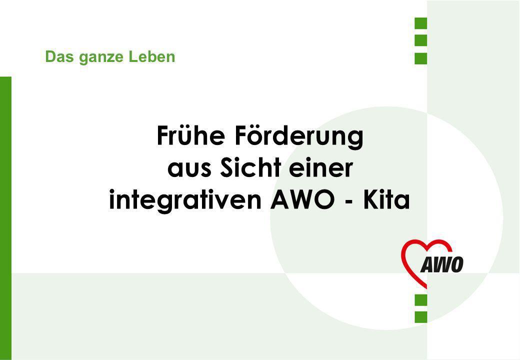 Das ganze Leben Frühe Förderung aus Sicht einer integrativen AWO - Kita