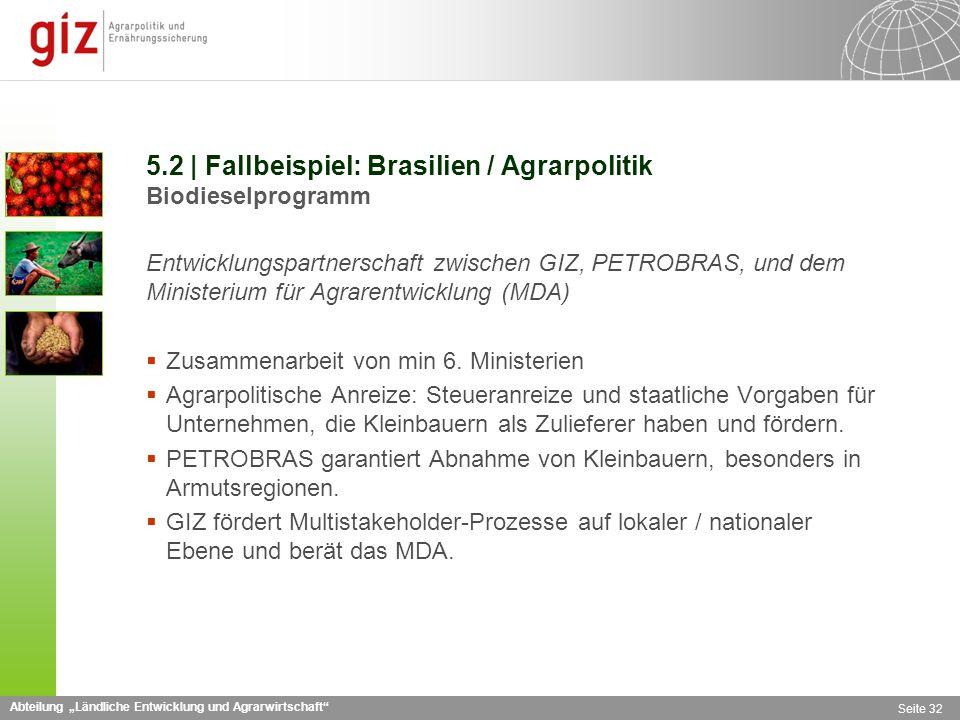 Abteilung Ländliche Entwicklung und Agrarwirtschaft Seite 32 5.2 | Fallbeispiel: Brasilien / Agrarpolitik Biodieselprogramm Entwicklungspartnerschaft zwischen GIZ, PETROBRAS, und dem Ministerium für Agrarentwicklung (MDA) Zusammenarbeit von min 6.
