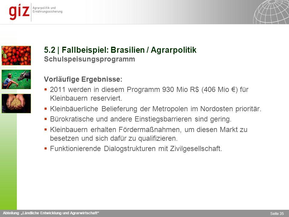 Abteilung Ländliche Entwicklung und Agrarwirtschaft Seite 35 5.2 | Fallbeispiel: Brasilien / Agrarpolitik Schulspeisungsprogramm Vorläufige Ergebnisse: 2011 werden in diesem Programm 930 Mio R$ (406 Mio ) für Kleinbauern reserviert.