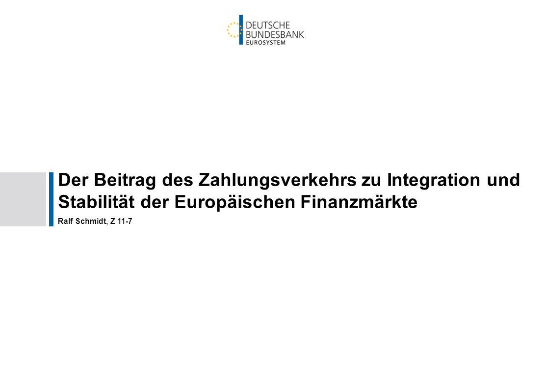 Der Beitrag des Zahlungsverkehrs zu Integration und Stabilität der Europäischen Finanzmärkte Ralf Schmidt, Z 11-7