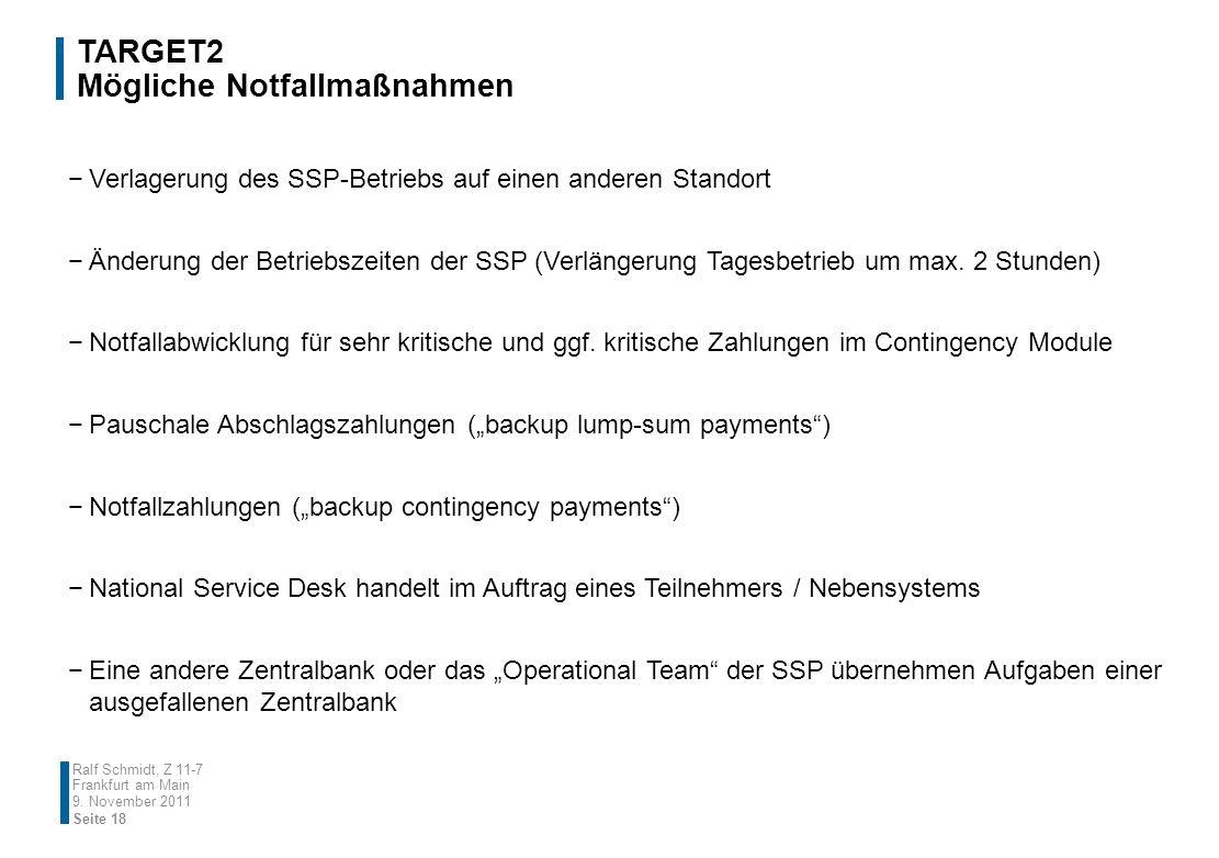 TARGET2 Mögliche Notfallmaßnahmen Ralf Schmidt, Z 11-7 Frankfurt am Main Verlagerung des SSP-Betriebs auf einen anderen Standort Änderung der Betriebs