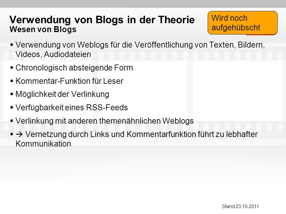 Verwendung von Blogs in der Theorie Wesen von Blogs Verwendung von Weblogs für die Veröffentlichung von Texten, Bildern, Videos, Audiodateien Chronologisch absteigende Form Kommentar-Funktion für Leser Möglichkeit der Verlinkung Verfügbarkeit eines RSS-Feeds Verlinkung mit anderen themenähnlichen Weblogs Vernetzung durch Links und Kommentarfunktion führt zu lebhafter Kommunikation Stand 23.10.2011 Wird noch aufgehübscht