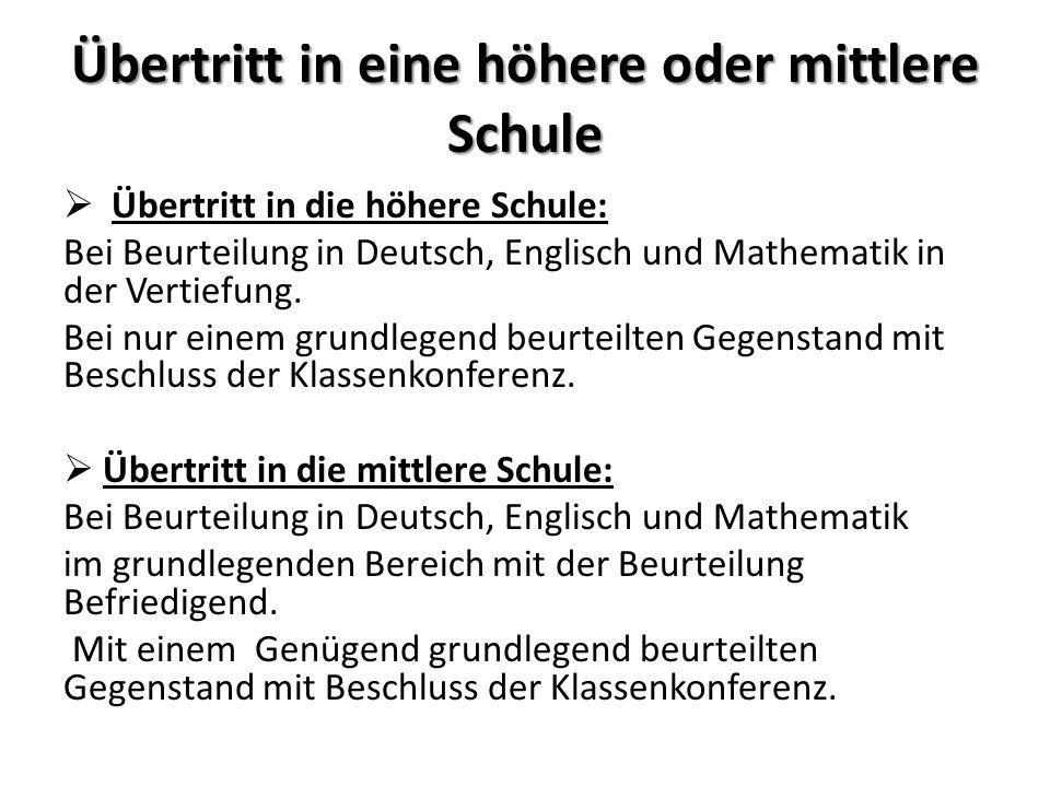 Übertritt in eine höhere oder mittlere Schule Übertritt in die höhere Schule: Bei Beurteilung in Deutsch, Englisch und Mathematik in der Vertiefung. B