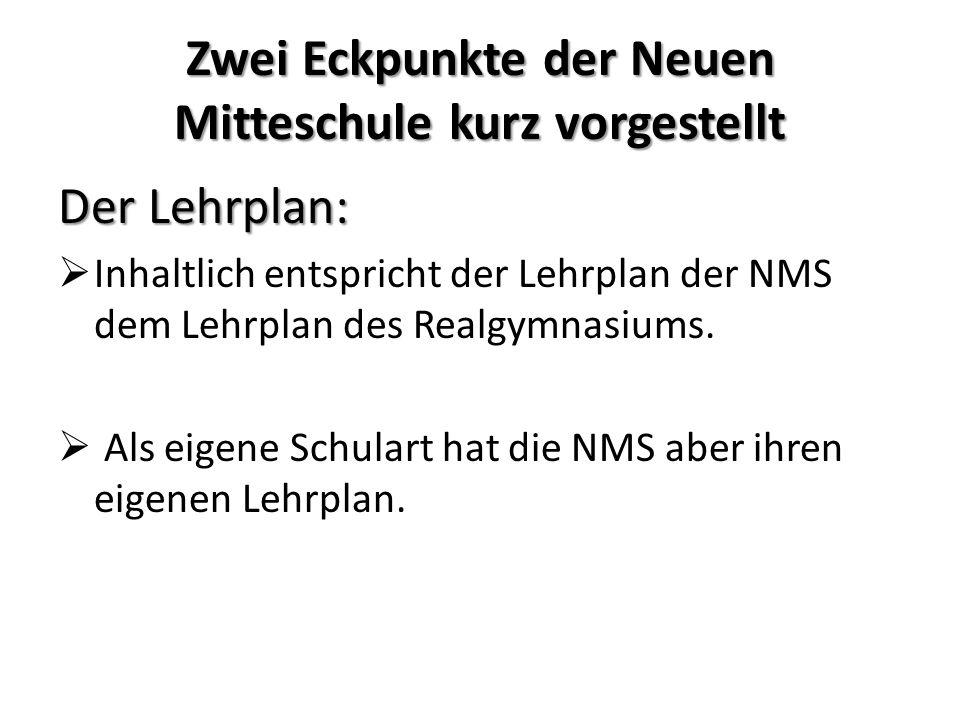 Zwei Eckpunkte der Neuen Mitteschule kurz vorgestellt Der Lehrplan: Inhaltlich entspricht der Lehrplan der NMS dem Lehrplan des Realgymnasiums. Als ei