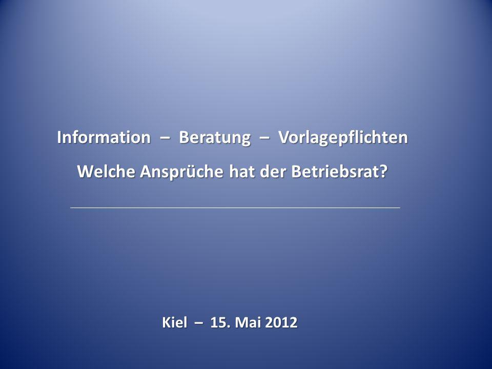 Information – Beratung – Vorlagepflichten Welche Ansprüche hat der Betriebsrat? Kiel – 15. Mai 2012