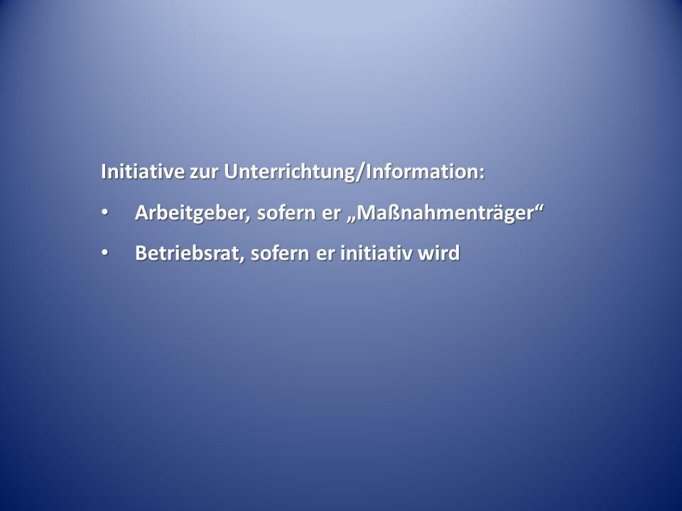 Initiative zur Unterrichtung/Information: Arbeitgeber, sofern er Maßnahmenträger Arbeitgeber, sofern er Maßnahmenträger Betriebsrat, sofern er initiat