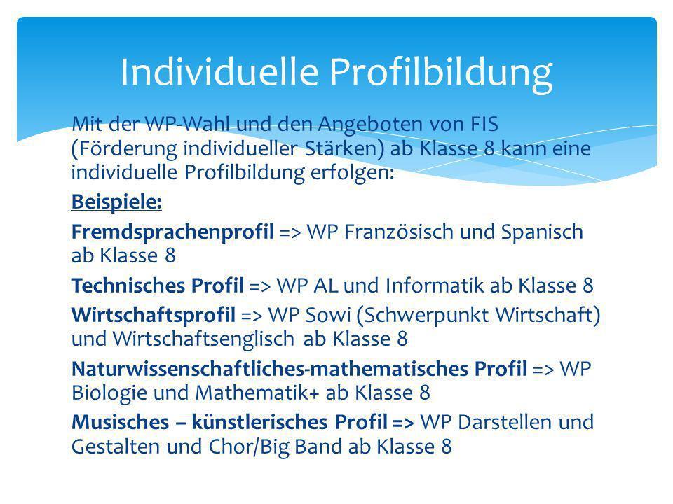 Mit der WP-Wahl und den Angeboten von FIS (Förderung individueller Stärken) ab Klasse 8 kann eine individuelle Profilbildung erfolgen: Beispiele: Frem