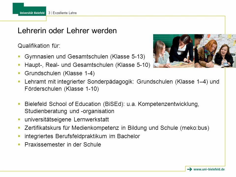 Lehrerin oder Lehrer werden Qualifikation für: Gymnasien und Gesamtschulen (Klasse 5-13) Haupt-, Real- und Gesamtschulen (Klasse 5-10) Grundschulen (Klasse 1-4) Lehramt mit integrierter Sonderpädagogik: Grundschulen (Klasse 1–4) und Förderschulen (Klasse 1-10) Bielefeld School of Education (BiSEd): u.a.
