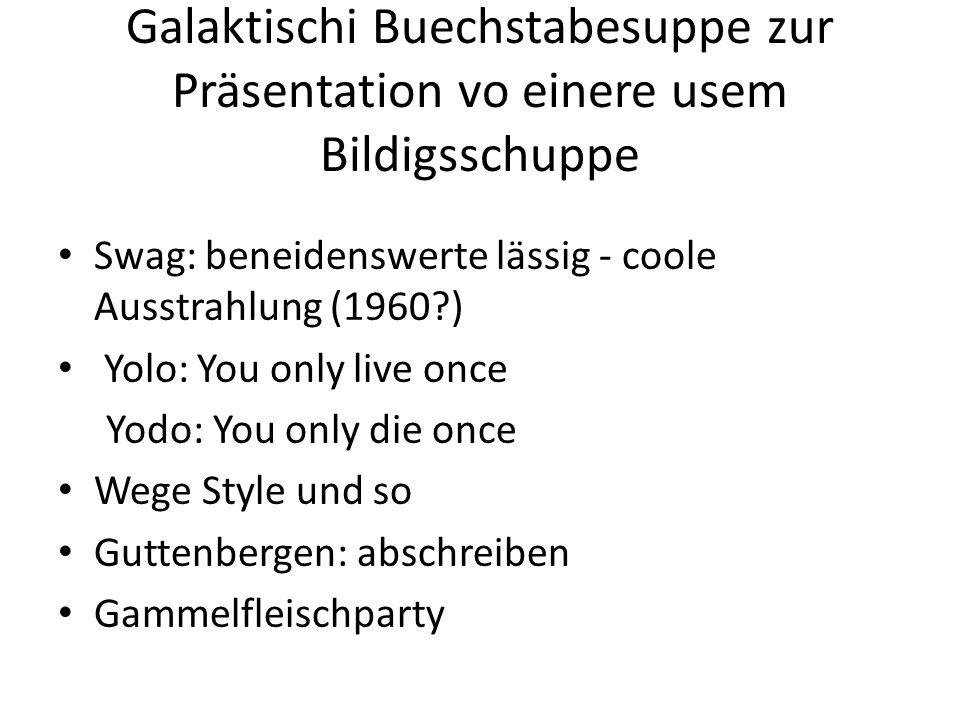 Galaktischi Buechstabesuppe zur Präsentation vo einere usem Bildigsschuppe Swag: beneidenswerte lässig - coole Ausstrahlung (1960?) Yolo: You only liv