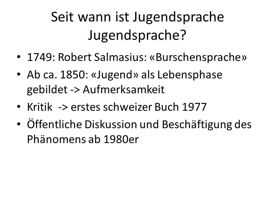 Seit wann ist Jugendsprache Jugendsprache? 1749: Robert Salmasius: «Burschensprache» Ab ca. 1850: «Jugend» als Lebensphase gebildet -> Aufmerksamkeit