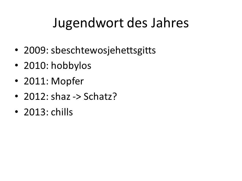 Jugendwort des Jahres 2009: sbeschtewosjehettsgitts 2010: hobbylos 2011: Mopfer 2012: shaz -> Schatz? 2013: chills