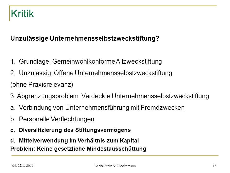Kritik 04. März 2011 Asche Stein & Glockemann 15 Unzulässige Unternehmensselbstzweckstiftung? 1.Grundlage: Gemeinwohlkonforme Allzweckstiftung 2.Unzul