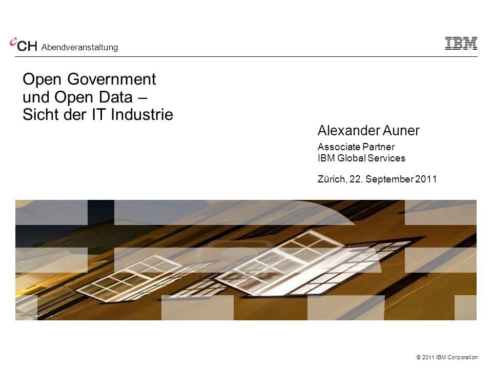 © 2011 IBM Corporation Open Government und Open Data – Sicht der IT Industrie Alexander Auner Associate Partner IBM Global Services Zürich, 22.