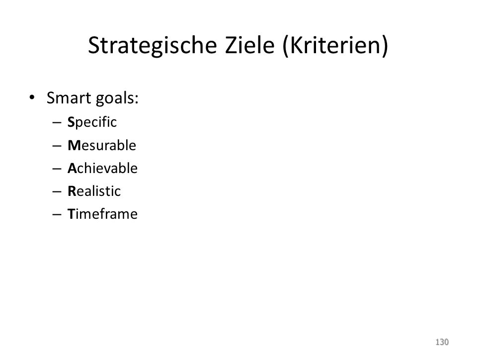 Strategische Ziele (Kriterien) Smart goals: – Specific – Mesurable – Achievable – Realistic – Timeframe 130