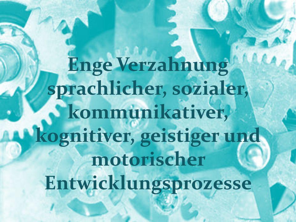 Enge Verzahnung sprachlicher, sozialer, kommunikativer, kognitiver, geistiger und motorischer Entwicklungsprozesse