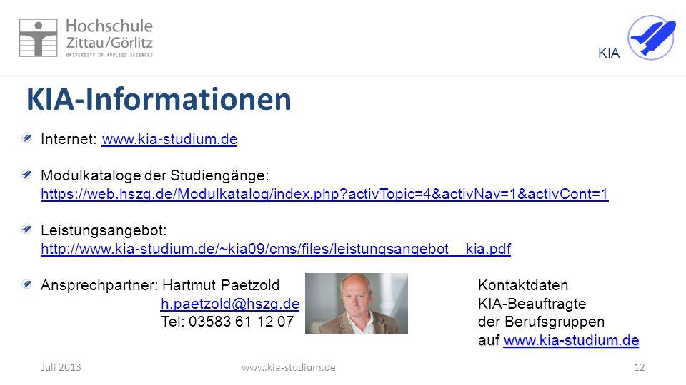 KIA 12Juli 2013www.kia-studium.de KIA-Informationen Internet: www.kia-studium.de www.kia-studium.de Modulkataloge der Studiengänge: https://web.hszg.de/Modulkatalog/index.php activTopic=4&activNav=1&activCont=1 https://web.hszg.de/Modulkatalog/index.php activTopic=4&activNav=1&activCont=1 Leistungsangebot: http://www.kia-studium.de/~kia09/cms/files/leistungsangebot__kia.pdf http://www.kia-studium.de/~kia09/cms/files/leistungsangebot__kia.pdf Ansprechpartner: Hartmut PaetzoldKontaktdaten h.paetzold@hszg.deKIA-Beauftragte Tel: 03583 61 12 07der Berufsgruppenh.paetzold@hszg.de auf www.kia-studium.de auf www.kia-studium.dewww.kia-studium.de