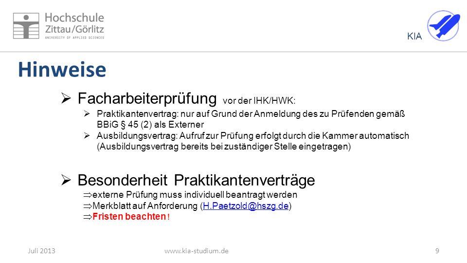 KIA 9Juli 2013www.kia-studium.de Facharbeiterprüfung vor der IHK/HWK: Praktikantenvertrag: nur auf Grund der Anmeldung des zu Prüfenden gemäß BBiG § 45 (2) als Externer Ausbildungsvertrag: Aufruf zur Prüfung erfolgt durch die Kammer automatisch (Ausbildungsvertrag bereits bei zuständiger Stelle eingetragen) Besonderheit Praktikantenverträge externe Prüfung muss individuell beantragt werden Merkblatt auf Anforderung (H.Paetzold@hszg.de)H.Paetzold@hszg.de Fristen beachten .