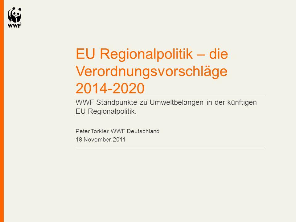 EU Regionalpolitik – die Verordnungsvorschläge 2014-2020 WWF Standpunkte zu Umweltbelangen in der künftigen EU Regionalpolitik. Peter Torkler, WWF Deu