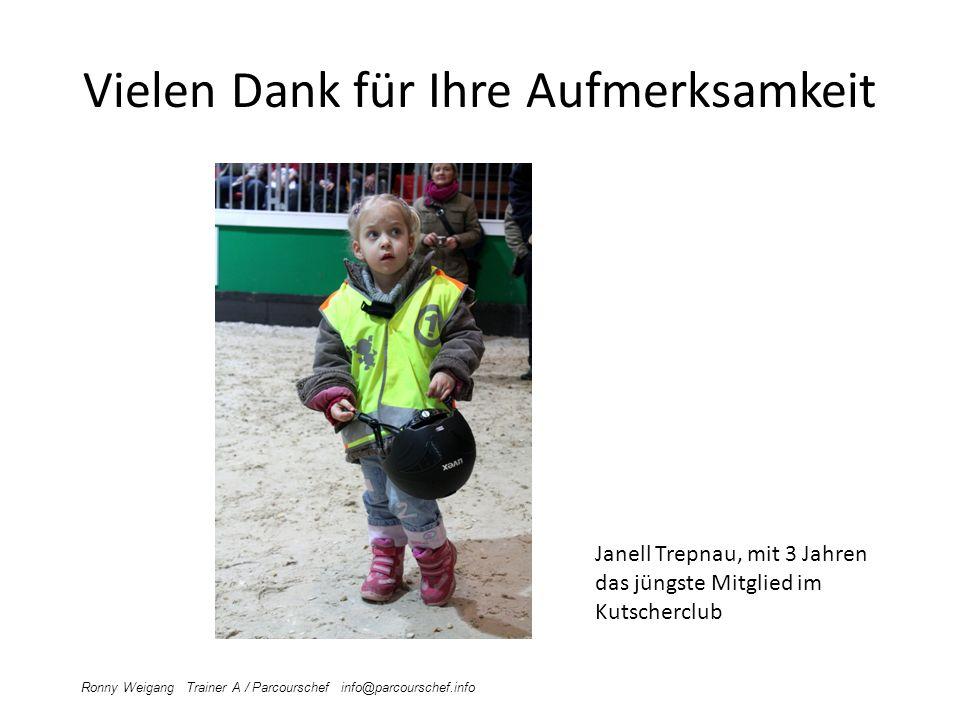 Vielen Dank für Ihre Aufmerksamkeit Ronny Weigang Trainer A / Parcourschef info@parcourschef.info Janell Trepnau, mit 3 Jahren das jüngste Mitglied im Kutscherclub
