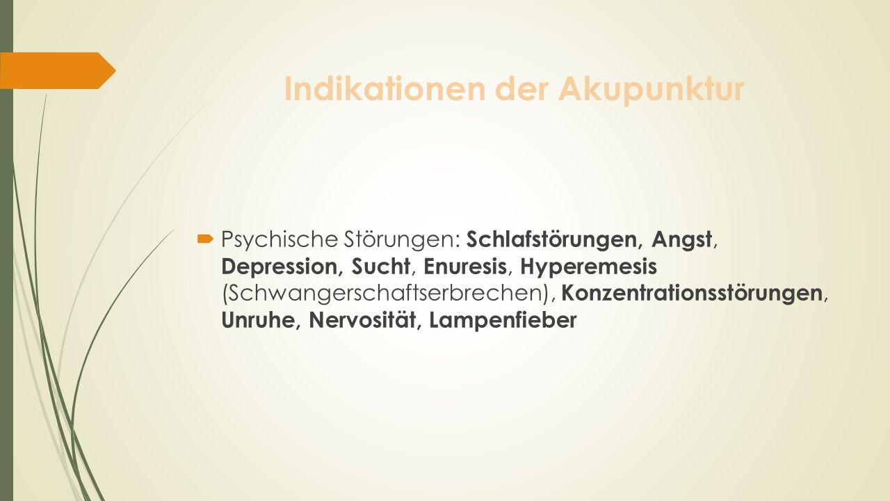 Indikationen der Akupunktur Psychische Störungen: Schlafstörungen, Angst, Depression, Sucht, Enuresis, Hyperemesis (Schwangerschaftserbrechen), Konzen