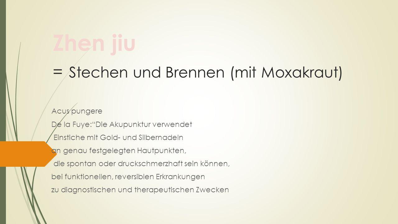 Zhen jiu = Stechen und Brennen (mit Moxakraut) Acus pungere De la Fuye:Die Akupunktur verwendet Einstiche mit Gold- und Silbernadeln an genau festgele