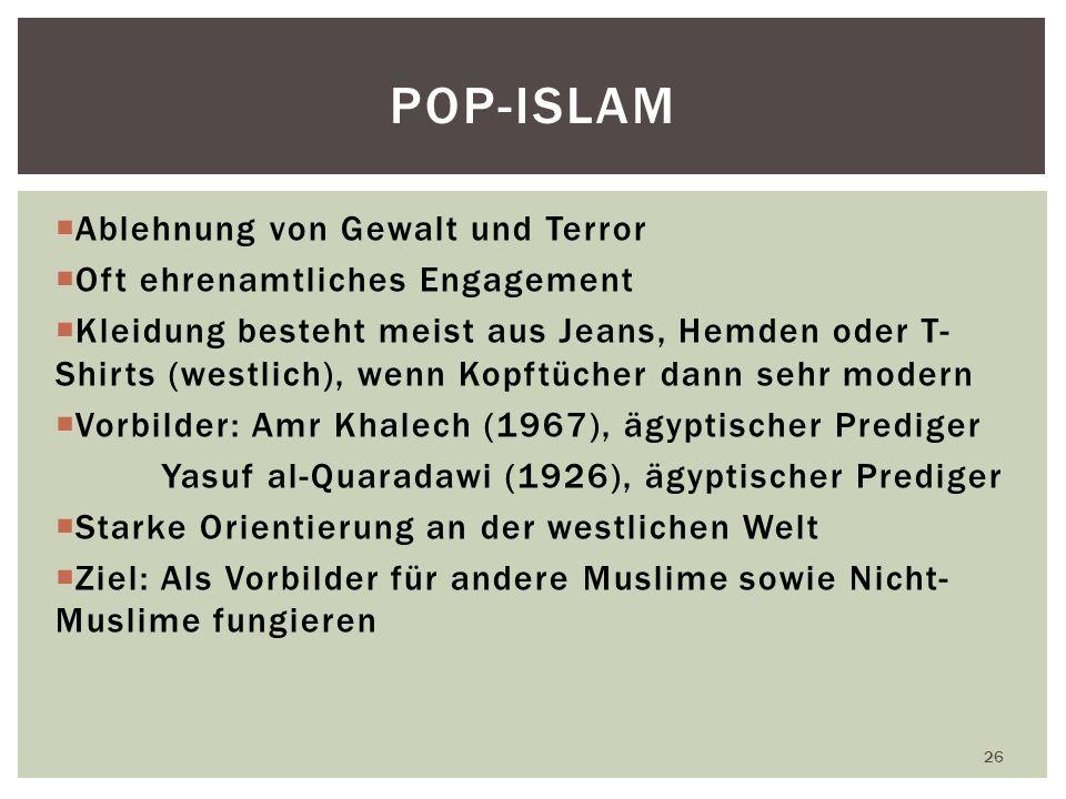 Ablehnung von Gewalt und Terror Oft ehrenamtliches Engagement Kleidung besteht meist aus Jeans, Hemden oder T- Shirts (westlich), wenn Kopftücher dann sehr modern Vorbilder: Amr Khalech (1967), ägyptischer Prediger Yasuf al-Quaradawi (1926), ägyptischer Prediger Starke Orientierung an der westlichen Welt Ziel: Als Vorbilder für andere Muslime sowie Nicht- Muslime fungieren 26 POP-ISLAM