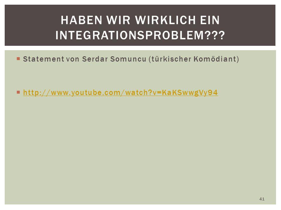 Statement von Serdar Somuncu (türkischer Komödiant) http://www.youtube.com/watch?v=KaKSwwgVy94 41 HABEN WIR WIRKLICH EIN INTEGRATIONSPROBLEM???