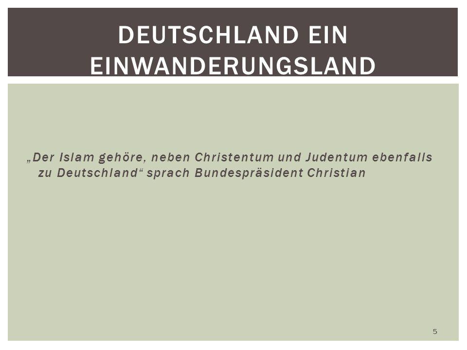 Der Islam gehöre, neben Christentum und Judentum ebenfalls zu Deutschland sprach Bundespräsident Christian 5 DEUTSCHLAND EIN EINWANDERUNGSLAND