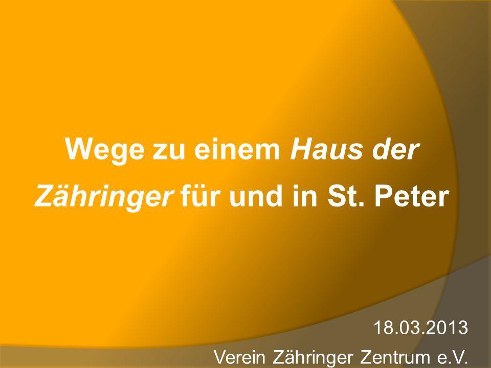 Wege zu einem Haus der Zähringer für und in St. Peter 18.03.2013 Verein Zähringer Zentrum e.V.